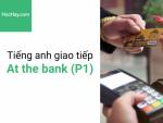 Tiếng anh giao tiếp - Tiếng anh cho người đi làm - Giao tiếp trong ngân hàng (P1) - Học hay
