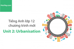 Tiếng Anh lớp 12 – Unit 2: Urbanisation – Học Hay