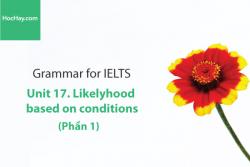 Sách Ngữ pháp tiếng anh luyện thi IELTS – Unit 17: Câu điều kiện (Conditions) - Phần 1 – Học Hay
