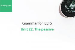 Sách Ngữ pháp IELTS – Unit 22: Câu bị động (The passive) – Học Hay