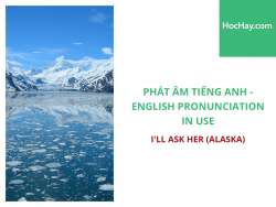 Phát âm tiếng Anh - English Pronunciation in Use Intermediate - I'll ask her (Alaska) - Học Hay