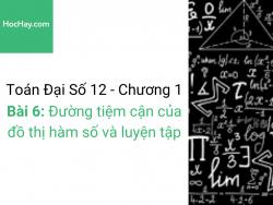 Toán lớp 12 - Chương 1 - Bài 6: Đường tiệm cận của đồ thị hàm số và luyện tập - Học hay