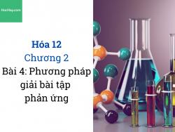 Hóa 12 - Chương 2 - Bài 4: Phương pháp giải bài tập phản ứng - HocHay