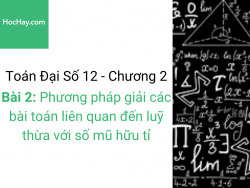 Toán lớp 12 - Chương 2 - Bài 2: Phương pháp giải các bài toán liên quan đến luỹ thừa với số mũ hữu tỉ - Học hay