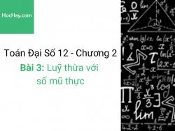 Toán lớp 12 - Chương 2 - Bài 3: Luỹ thừa với số mũ thực - Học hay