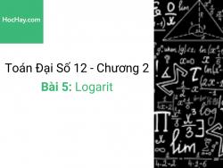 Toán lớp 12 - Chương 2 - Bài 5: Logarit - Học hay