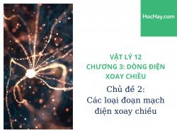 Vật Lý Lớp 12 - Chương 3: Dòng Điện Xoay Chiều - Chủ đề 2: Các loại đoạn mạch điện xoay chiều - HocHay