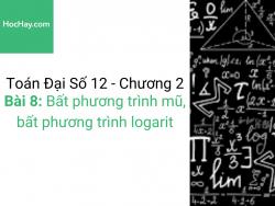 Toán lớp 12 - Chương 2 - Bài 8: Bất phương trình mũ, bất phương trình logarit - Học hay