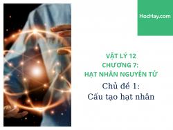 Vật Lý Lớp 12 - Chương 7: Hạt Nhân Nguyên Tử - Chủ đề 1: Cấu Tạo Hạt Nhân - HocHay