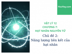 Vật Lý Lớp 12 - Chương 7: Hạt Nhân Nguyên Tử - Chủ đề 2: Năng Lượng Liên Kết Hạt Nhân - HocHay