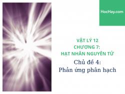 Vật Lý Lớp 12 - Chương 7: Hạt Nhân Nguyên Tử - Chủ đề 4: Phản Ứng Phân Hạch - HocHay