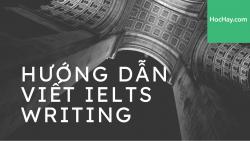 Hướng dẫn viết IELTS Writing - Học Hay