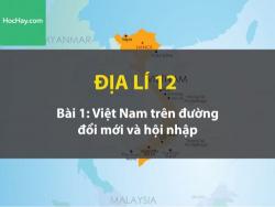 Địa lí lớp 12 - Bài 1: Việt Nam trên đường đổi mới và hội nhập - Học hay