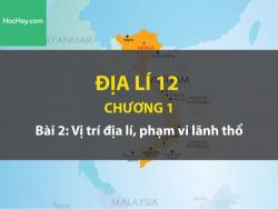 Địa lí lớp 12 – Chương 1 - Bài 2: Vị trí địa lí, phạm vi lãnh thổ - Học hay