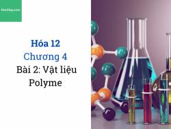 Hóa 12 - Chương 4 - Bài 2: Lý thuyết vật liệu Polyme - HocHay