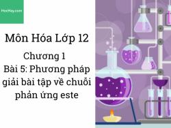 Hóa lớp 12 - Chương 1 - Bài 5: Phương pháp giải bài tập về chuỗi phản ứng Este hóa
