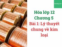 Hóa lớp 12 - Chương 5 - Bài 1: Lý thuyết chung về kim loại - HocHay