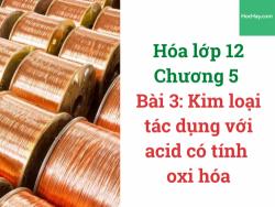 Hóa lớp 12 - Chương 5 - Bài 3: Kim loại tác dụng với acid có tính oxy hóa - HocHay