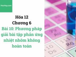 Hóa lớp 12 - Chương 6 - Bài 10: Phương pháp giải bài tập phản ứng nhiệt nhôm không hoàn toàn - HocHay