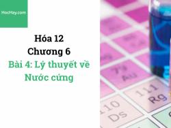 Hóa lớp 12 - Chương 6 - Bài 4: Lý thuyết về nước cứng - HocHay