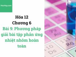 Hóa lớp 12 - Chương 6 - Bài 9: Phương pháp giải bài tập phản ứng nhiệt nhôm hoàn toàn - HocHay