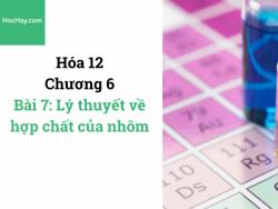 Hóa lớp 12 - Chương 6 - Bài 7: Lý thuyết về hợp chất của nhôm - HocHay