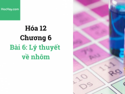 Hóa lớp 12 - Chương 6 - Bài 6: Lý thuyết về nhôm - HocHay