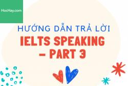 Hướng dẫn trả lời IELTS Speaking Part 3 - Học Hay