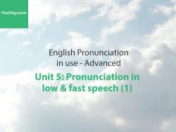 Phát âm tiếng anh nâng cao – Unit 5: Cách phát âm trong cách nói nhanh và chậm (1) – Học Hay