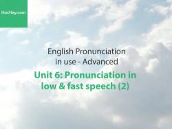 Phát âm tiếng anh nâng cao – Unit 6: Cách phát âm trong cách nói nhanh và chậm (2) – Học Hay