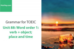 Sách Ngữ pháp tiếng anh luyện thi TOEIC – Unit 88:  Word order 1: verb + object; place and time – Học Hay