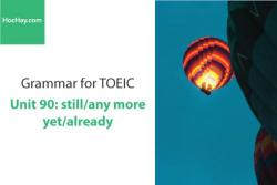 Sách Ngữ pháp tiếng anh luyện thi TOEIC – Unit 90:  Still/anymore/yet/already – Học Hay
