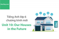 Tiếng Anh lớp 6 – Unit 10: Our Houses in the Future – Học Hay