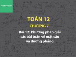 Toán 12 – Chương 7 - Bài 12: Phương pháp giải các bài toán về mặt cầu và đường thẳng - Học hay