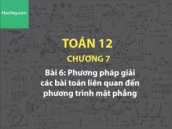 Toán 12 – Chương 7 - Bài 6: Phương pháp giải các bài toán liên quan đến phương trình mặt phẳng - Học hay