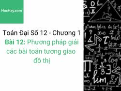 Toán lớp 12 - Chương 1 - Bài 12: Phương pháp giải các bài toán tương giao đồ thị - Học hay