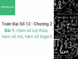Toán lớp 12 - Chương 2 - Bài 1: Hàm số luỹ thừa, hàm số mũ, hàm số logarit- Học hay