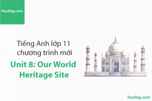 Tiếng Anh lớp 11 – Unit 8: Our World Heritage Sites – Học Hay