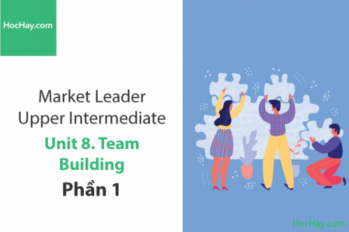 Market Leader Upper Intermediate – Unit 8: Team building – Học Hay (Part 1)