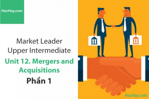 Market Leader Upper Intermediate – Unit 12: Mergers and Acquisitions – Học Hay (Part 1)
