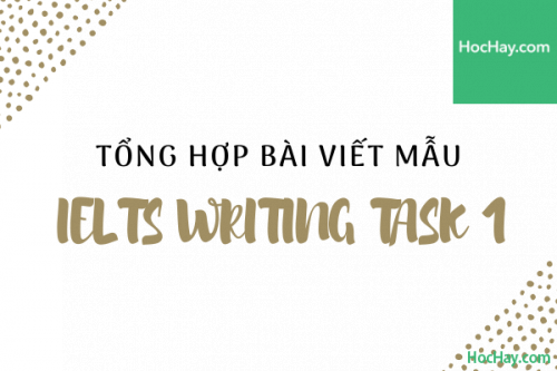 Tổng hợp bài viết mẫu IELTS Writing Task 1 - Học Hay