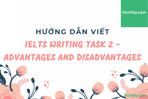 Cách viết Writing Task 2 IELTS - Advantages and Disadvantages - Học Hay