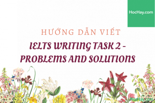 Cách viết Writing Task 2 IELTS - Problems and Solutions - Học Hay