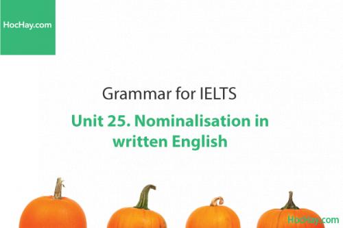 Ngữ pháp IELTS – Unit 25: Cách định danh trong văn viết (Nominalisation in written English) – Học Hay