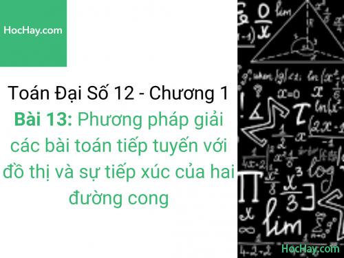 Toán lớp 12 - Chương 1 - Bài 13: Phương pháp giải các bài toán tiếp tuyến với đồ thị và sự tiếp xúc của hai đường cong - Học hay