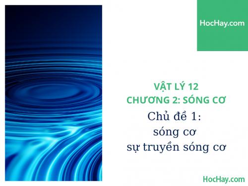Vật Lý Lớp 12 - Chương 2: Sóng Cơ - Chủ đề 1: Sóng Cơ và Sự Truyền Sóng Cơ - HocHay
