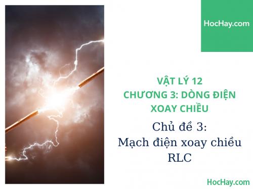 Vật Lý Lớp 12 - Chương 3: Dòng Điện Xoay Chiều - Chủ đề 3: Mạch điện xoay chiều R, L, C - HocHay