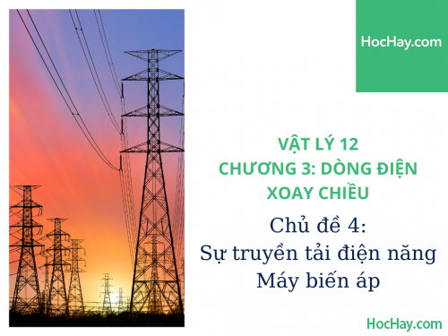 Vật Lý Lớp 12 - Chương 3: Dòng Điện Xoay Chiều - Chủ đề 4: Sự Truyền Tải Điện Năng & Máy Biến Áp - HocHay