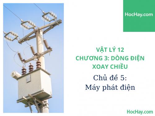 Vật Lý Lớp 12 - Chương 3: Dòng Điện Xoay Chiều - Chủ đề 5: Máy Phát Điện Xoay Chiều - HocHay