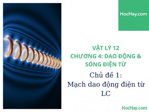 Vật Lý Lớp 12 - Chương 4: Dao Động & Sóng Điện Từ - Chủ đề 1: Mạch Dao Động Điện Từ LC - HocHay